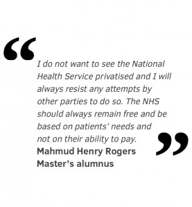 I do not want to see the National Health Service privatised and I will always resist any attempts by other parties to do so. The NHS should always remain free and be based on patients' needs and not on their ability to pay. Mahmud Henry Rogers Master's alumnus
