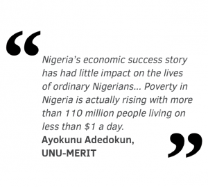 Nigeria's economic success story has had little impact on the lives  of ordinary Nigerians... Poverty in  Nigeria is actually rising with more than 110 million people living on less than $1 a day.