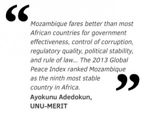 Mozambique fares better than most African countries for government effectiveness, control of corruption, regulatory quality, political stability, and rule of law... The 2013 Global Peace Index ranked Mozambique  as the ninth most stable  country in Africa.