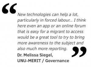 New technologies can help a lot, particularly in forced labour. I know there are organisations right now who are looking into new technologies in reporting atrocities for example, and I think here even an app or an online forum that is easy for a migrant to access would be a great tool to try to bring more awareness to the subject and also much more reporting.
